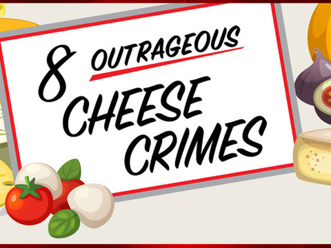 8 Outrageous Cheese Crimes